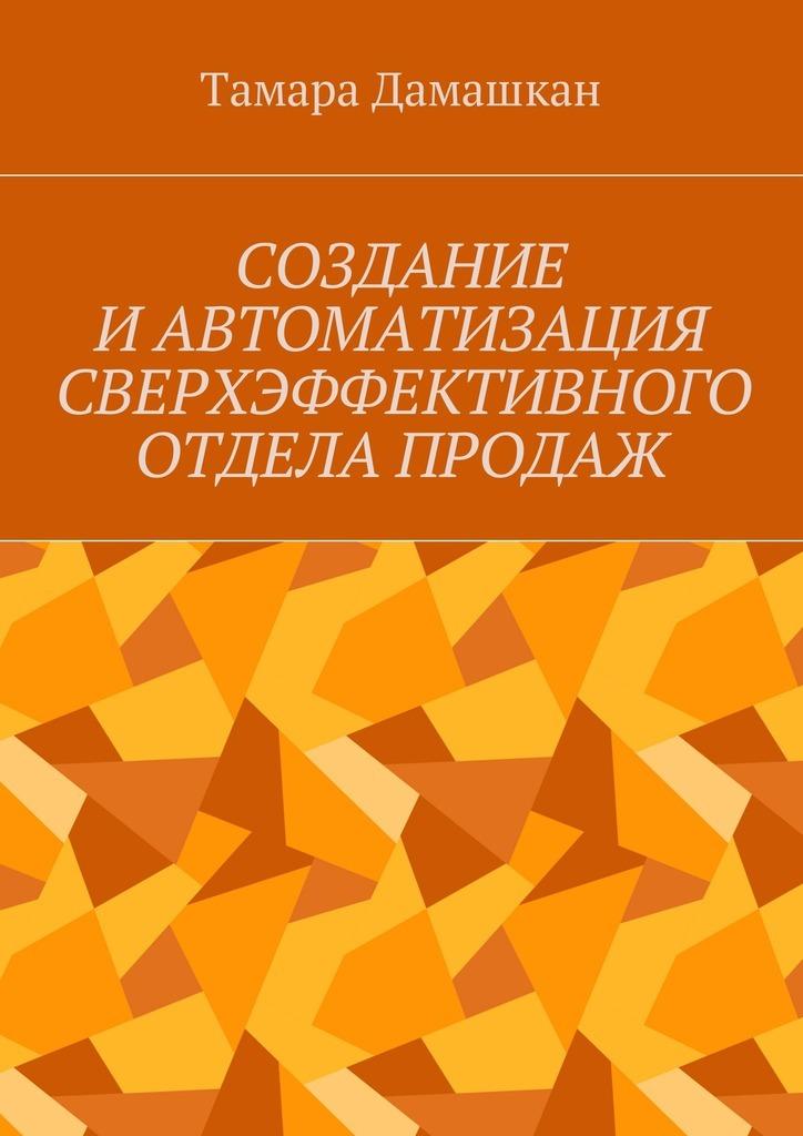 Тамара Михайловна Дамашкан Создание и автоматизация сверхэффективного отдела продаж