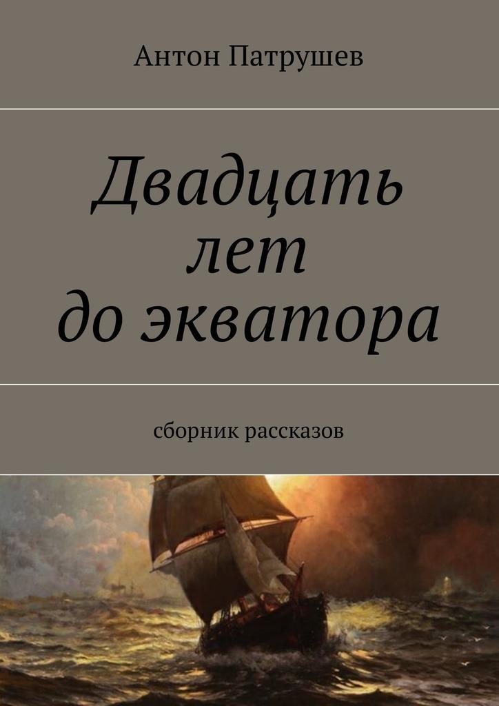все цены на Антон Патрушев Двадцать лет доэкватора. Сборник рассказов онлайн