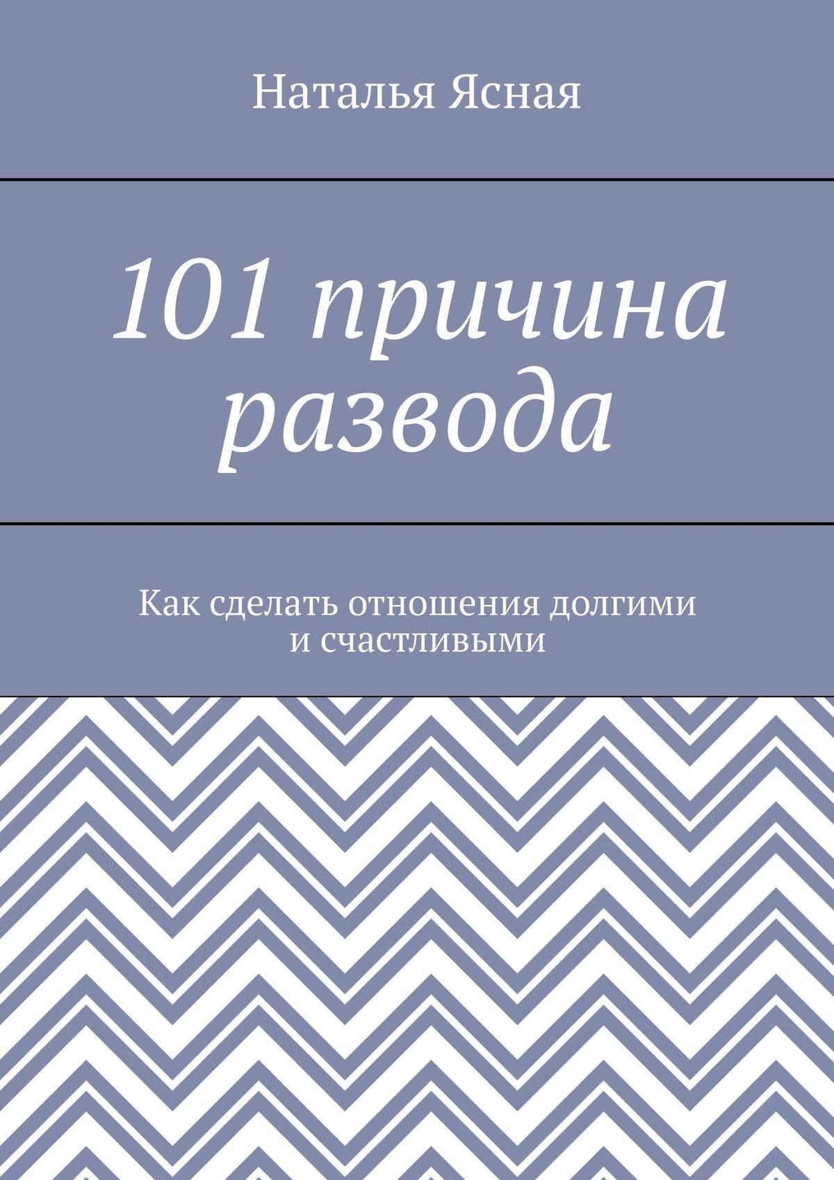 Наталья Ясная 101 причина развода. Как сделать отношения долгими и счастливыми