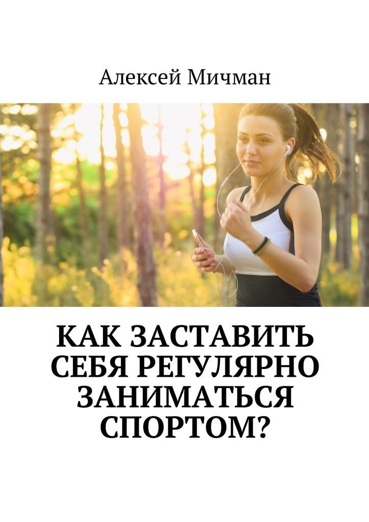 Алексей Мичман Как заставить себя регулярно заниматься спортом?