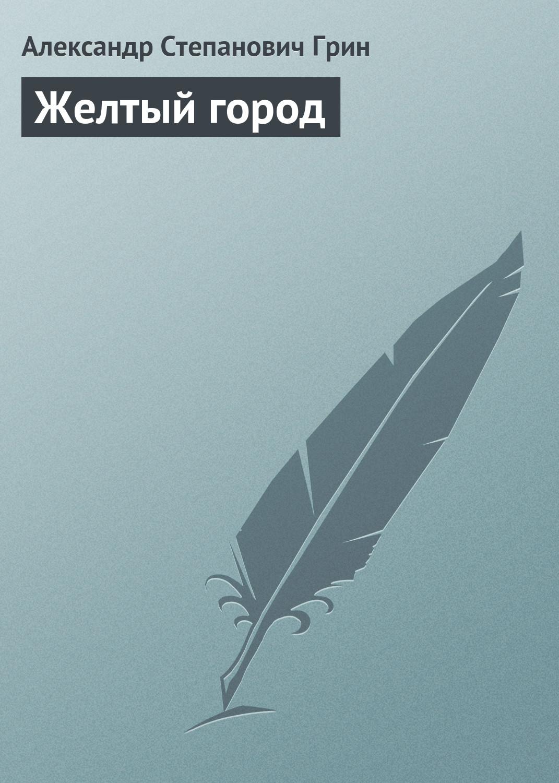 Александр Грин Желтый город александр чанцев желтый ангус сборник