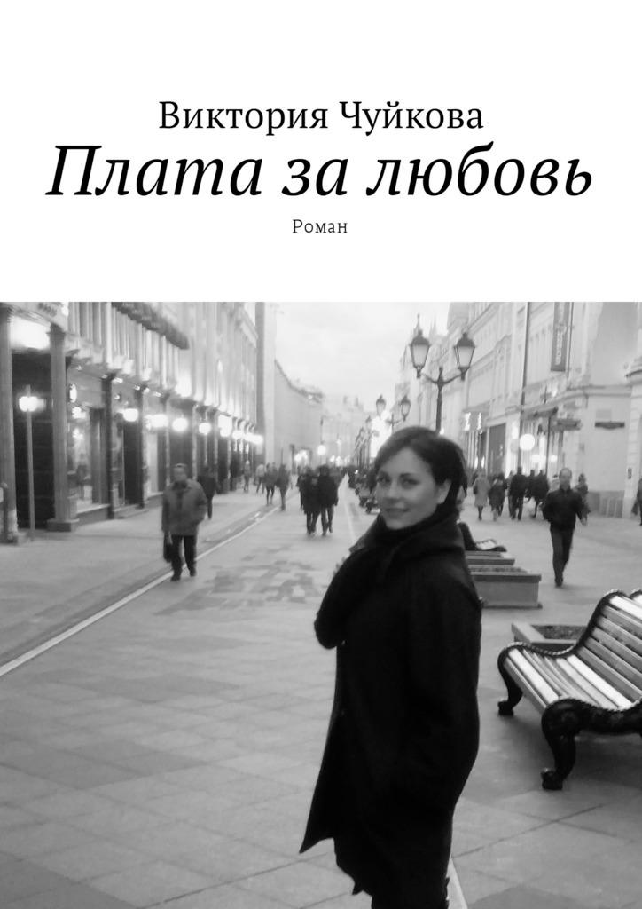 Виктория Чуйкова Плата залюбовь. Роман вел тэйк