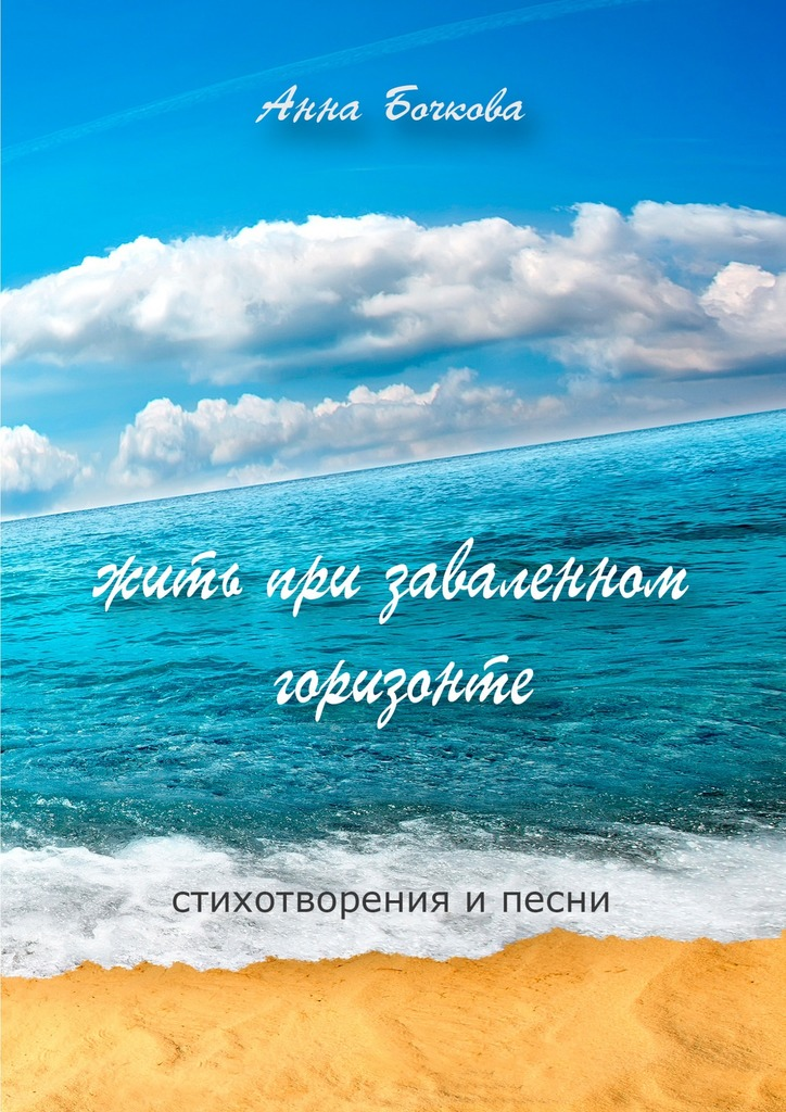 Анна Бочкова Жить при заваленном горизонте. Стихотворения и песни