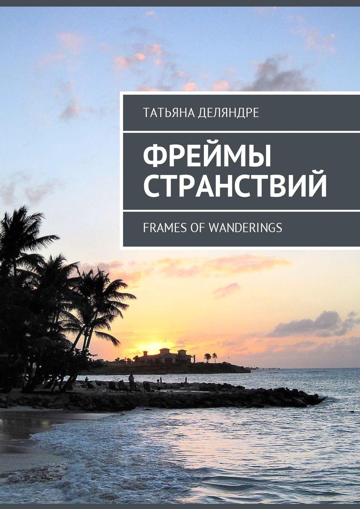 Татьяна Деляндре Фреймы странствий. Frames ofwanderings
