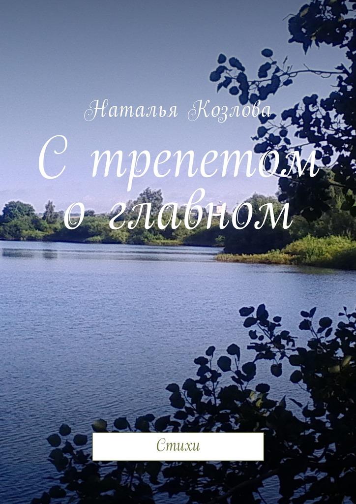 Наталья Козлова С трепетом о главном. Стихи цены