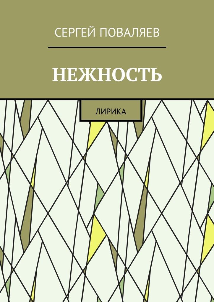 Сергей Анатольевич Поваляев Нежность. Лирика сергей анатольевич поваляев нарисуй на асфальте джоконду близкая поэзия