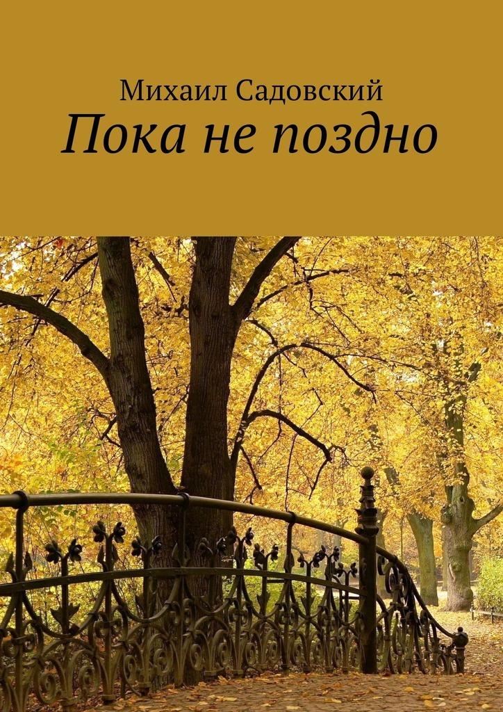 Михаил Садовский Пока непоздно