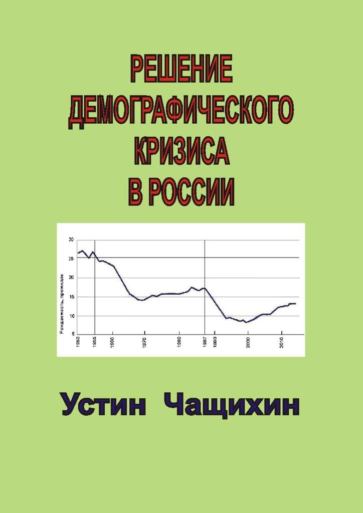 Устин Чащихин Решение демографического кризиса вРоссии цены