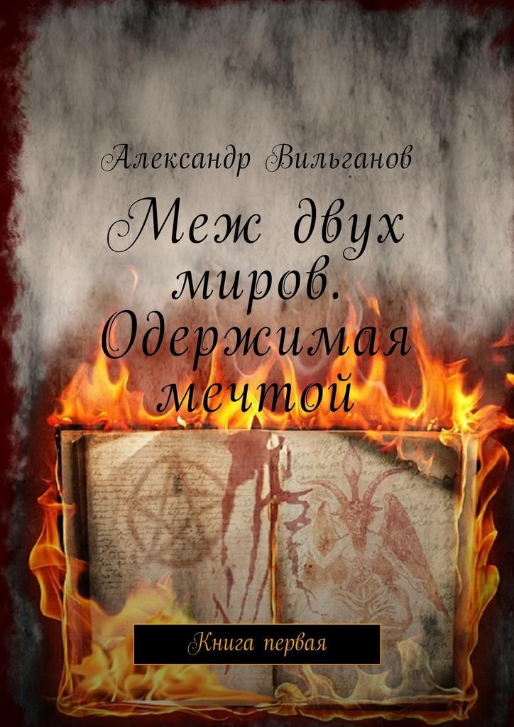 Александр Вильганов Меж двух миров. Одержимая мечтой. Книга первая цена