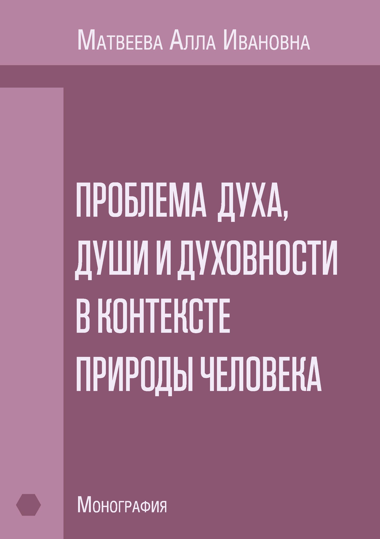 А. И. Матвеева Проблема духа, души и духовности в контексте природы человека. Монография