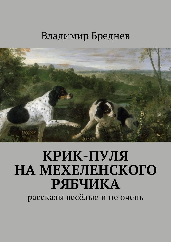 Владимир Бреднев Крик-пуля на мехеленского рябчика. Рассказы весёлые инеочень