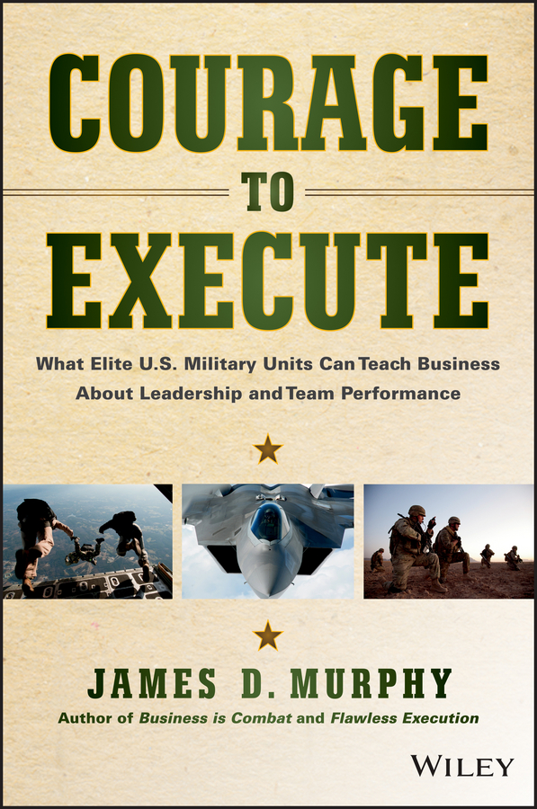 James Murphy D. Courage to Execute. What Elite U.S. Military Units Can Teach Business About Leadership and Team Performance boris collardi f j private banking building a culture of excellence isbn 9780470826980