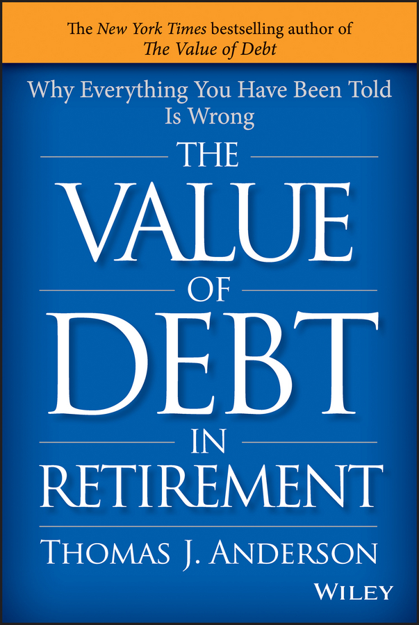 Thomas Anderson J. The Value of Debt in Retirement. Why Everything You Have Been Told Is Wrong tina vito di 52 ways to wreck your retirement and how to rescue it