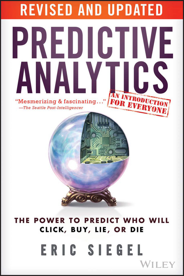 Eric Siegel Predictive Analytics. The Power to Predict Who Will Click, Buy, Lie, or Die