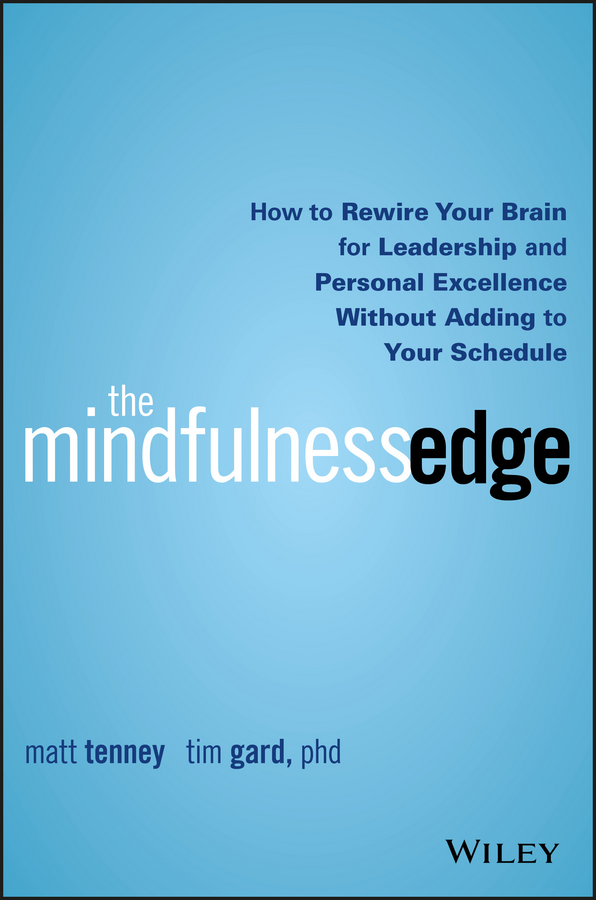Matt Tenney The Mindfulness Edge. How to Rewire Your Brain for Leadership and Personal Excellence Without Adding to Your Schedule marilee sprenger b the leadership brain for dummies