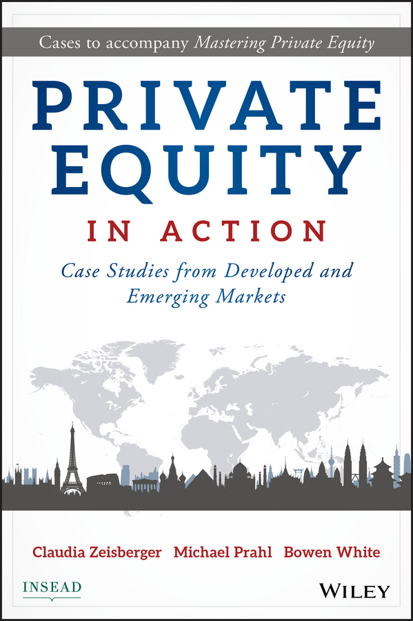 Bowen White Private Equity in Action. Case Studies from Developed and Emerging Markets steven davidoff m gods at war shotgun takeovers government by deal and the private equity implosion