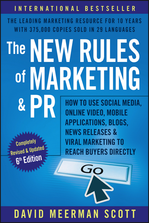 David Meerman Scott The New Rules of Marketing and PR. How to Use Social Media, Online Video, Mobile Applications, Blogs, News Releases, and Viral Marketing to Reach Buyers Directly