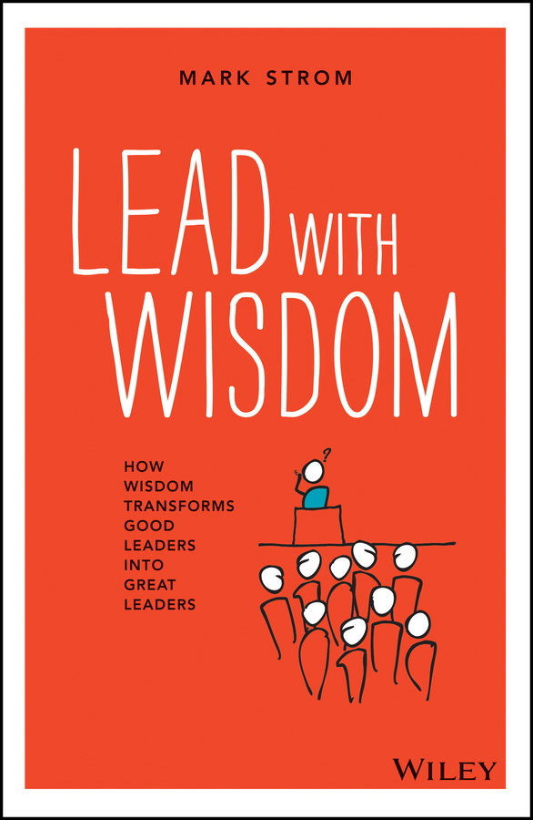 Mark Strom Lead with Wisdom. How Wisdom Transforms Good Leaders into Great Leaders