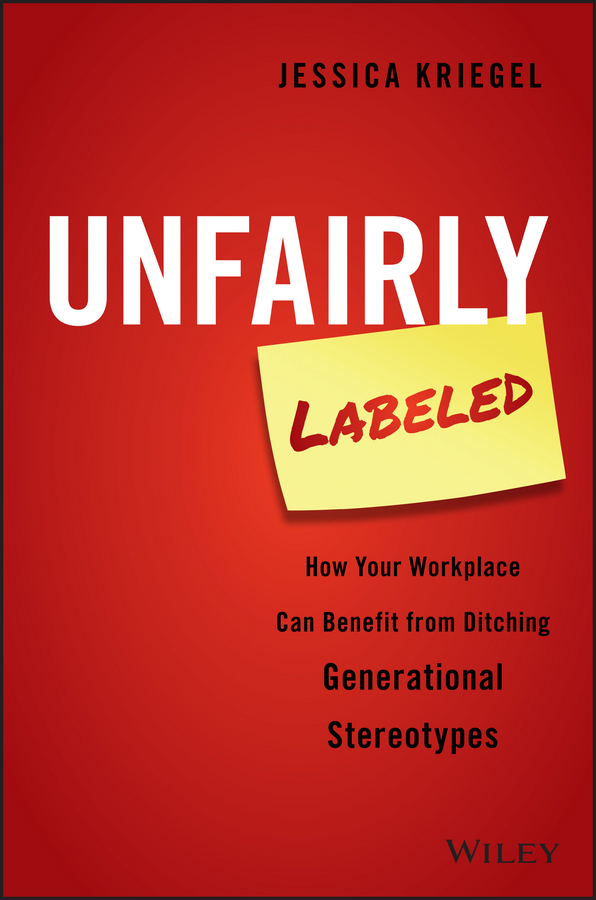 Jessica Kriegel Unfairly Labeled. How Your Workplace Can Benefit From Ditching Generational Stereotypes michael burchell no excuses how you can turn any workplace into a great one