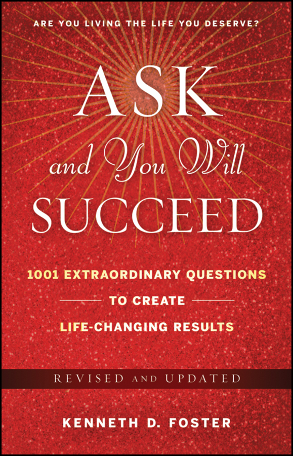 Ken Foster D. Ask and You Will Succeed. 1001 Extraordinary Questions to Create Life-Changing Results mark joyner simpleology the simple science of getting what you want