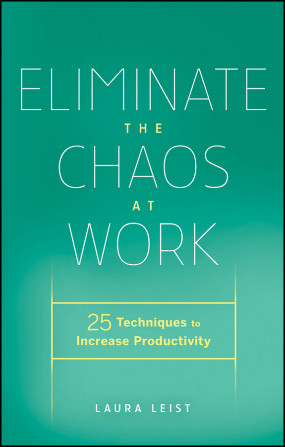 Laura Leist Eliminate the Chaos at Work. 25 Techniques to Increase Productivity management information systems