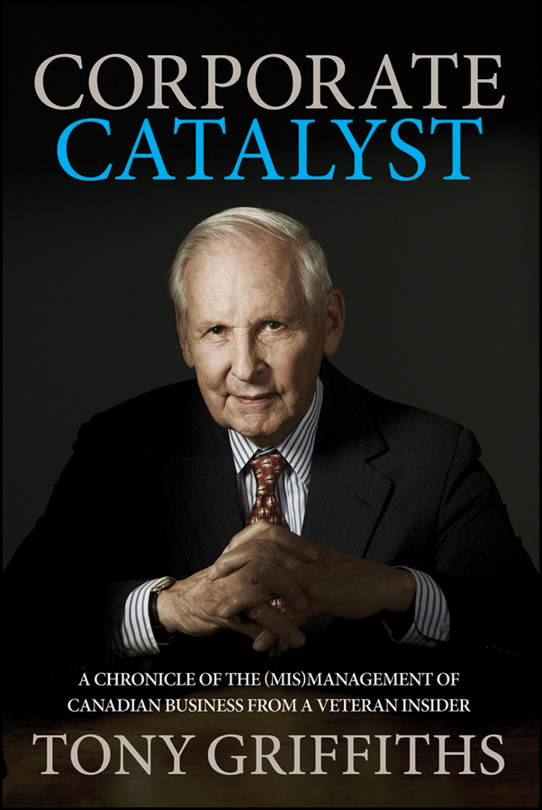 Tony Griffiths Corporate Catalyst. A Chronicle of the (Mis)Management of Canadian Business from a Veteran Insider business and ethics in a country with political socio economic crisis