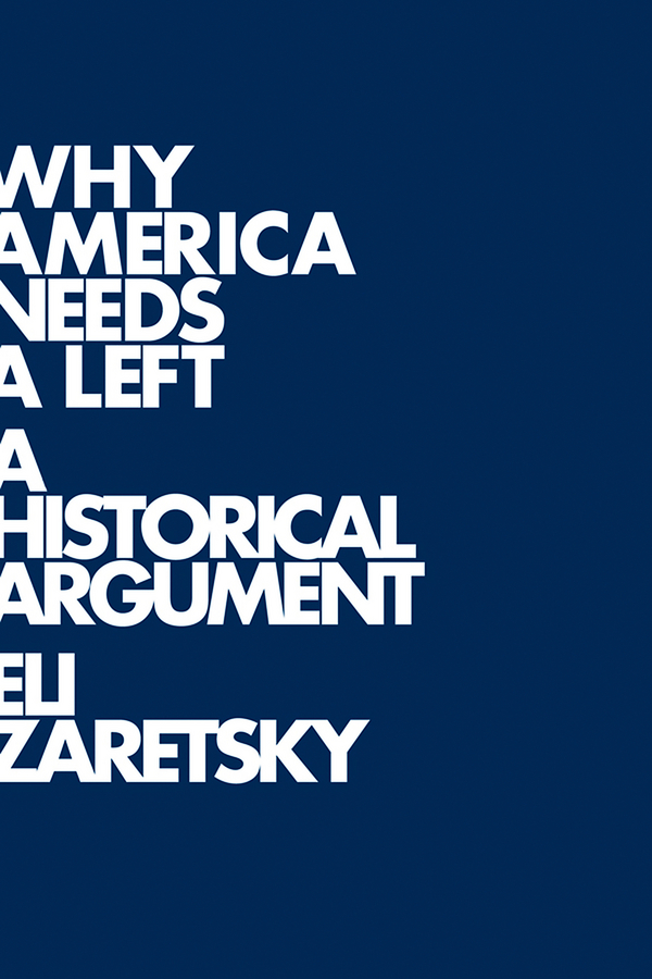 Eli Zaretsky Why America Needs a Left. A Historical Argument future of the left future of the left travels with myself and another