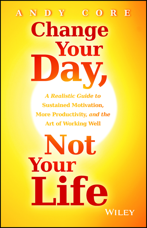 Andy Core Change Your Day, Not Your Life. A Realistic Guide to Sustained Motivation, More Productivity and the Art Of Working Well nacie carson the finch effect the five strategies to adapt and thrive in your working life