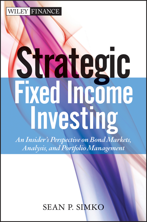 Sean Simko P. Strategic Fixed Income Investing. An Insider's Perspective on Bond Markets, Analysis, and Portfolio Management bruce tuckman fixed income securities tools for today s markets