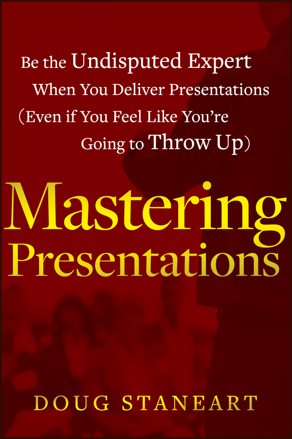 Doug Staneart Mastering Presentations. Be the Undisputed Expert when You Deliver Presentations (Even If You Feel Like You're Going to Throw Up) a little less talk and a lot more action