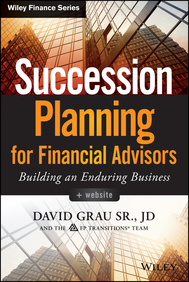 David Sr. Grau Succession Planning for Financial Advisors. Building an Enduring Business a study of best practices for succession management