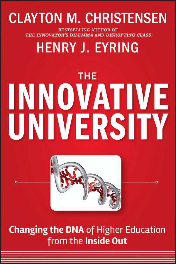 Clayton Christensen M. The Innovative University. Changing the DNA of Higher Education from the Inside Out andrew mcgettigan the great university gamble money markets and the future of higher education