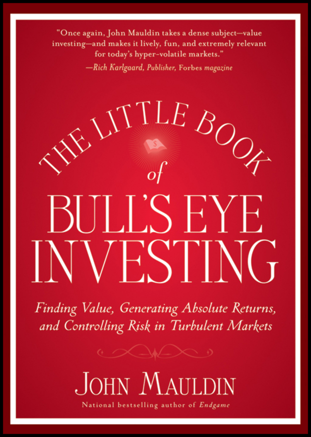 John Mauldin The Little Book of Bull's Eye Investing. Finding Value, Generating Absolute Returns, and Controlling Risk in Turbulent Markets john mauldin the little book of bull s eye investing finding value generating absolute returns and controlling risk in turbulent markets