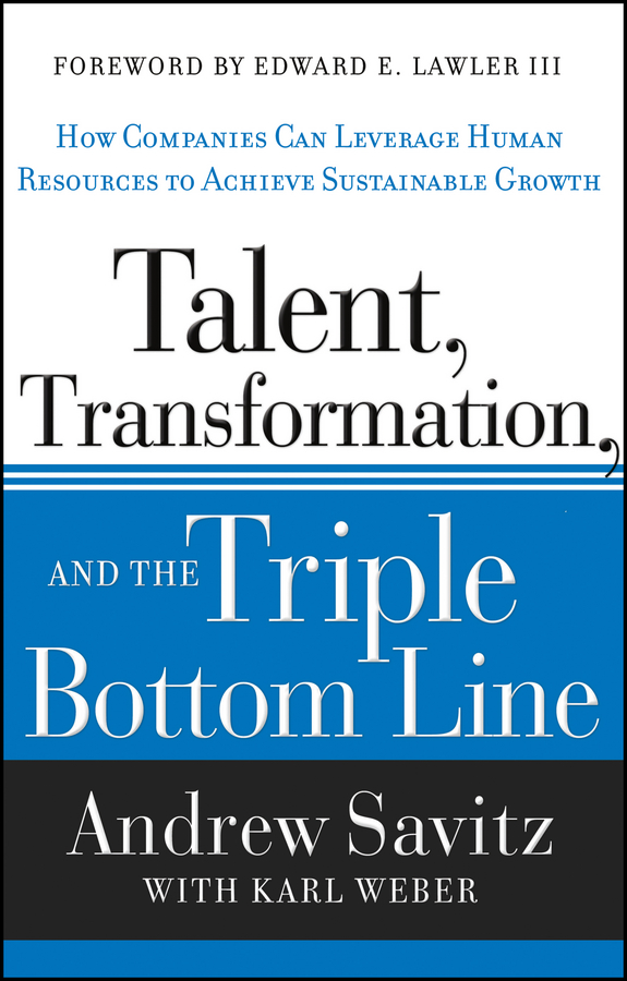 Karl Weber Talent, Transformation, and the Triple Bottom Line. How Companies Can Leverage Human Resources to Achieve Sustainable Growth karl weber talent transformation and the triple bottom line how companies can leverage human resources to achieve sustainable growth