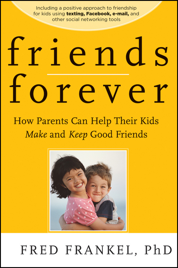 Fred Frankel Friends Forever. How Parents Can Help Their Kids Make and Keep Good Friends rubin childrens friendships cloth