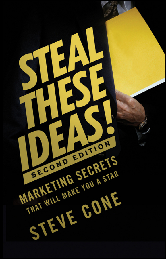 Steve Cone Steal These Ideas!. Marketing Secrets That Will Make You a Star xxi