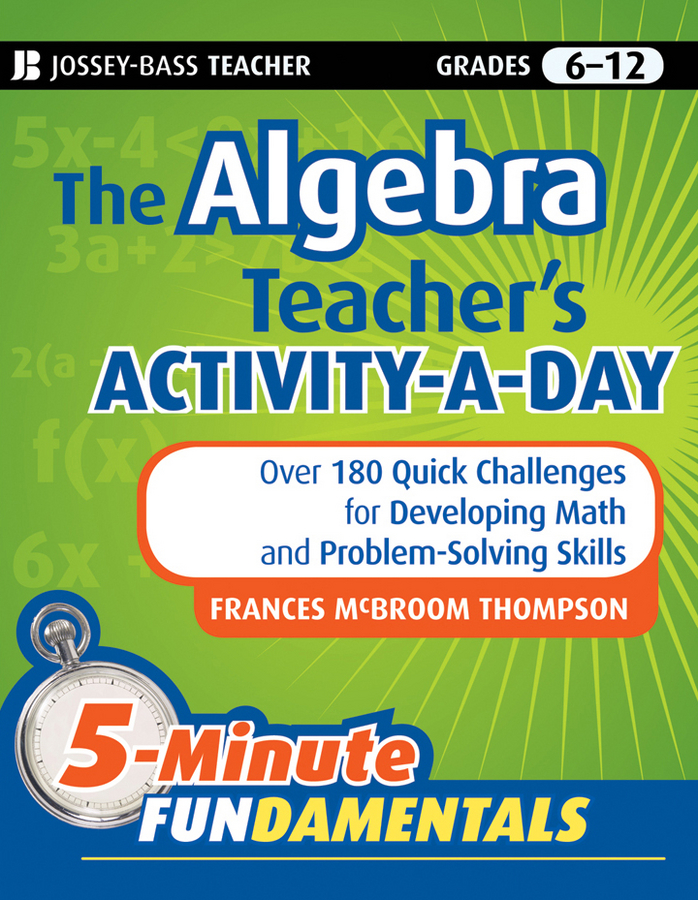 Frances Thompson McBroom The Algebra Teacher's Activity-a-Day, Grades 6-12. Over 180 Quick Challenges for Developing Math and Problem-Solving Skills pam walker the science teacher s activity a day grades 5 10 over 180 reproducible pages of quick fun projects that illustrate basic concepts