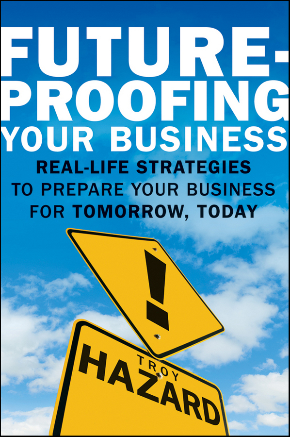 Troy Hazard Future-Proofing Your Business. Real Life Strategies to Prepare Your Business for Tomorrow, Today morlidge steve future ready how to master business forecasting