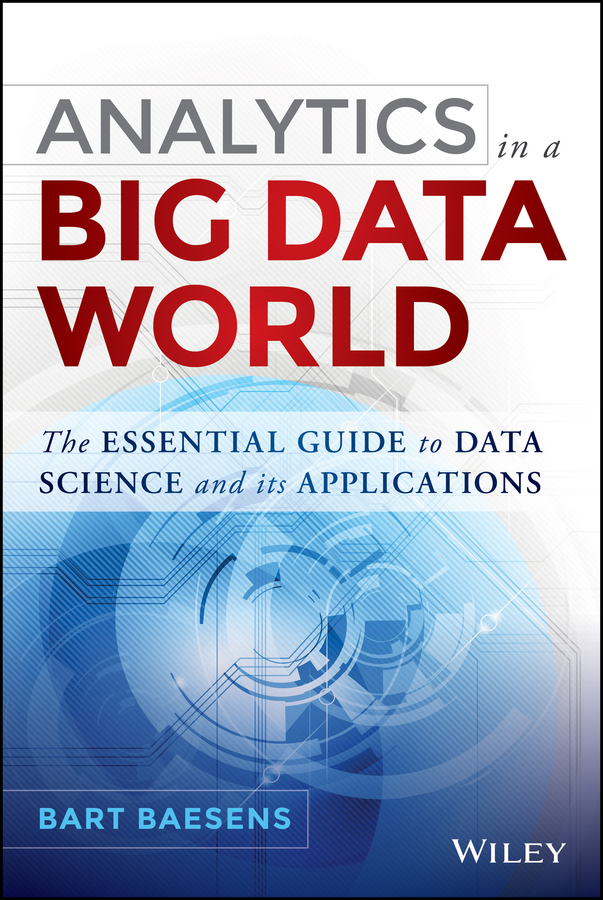Bart Baesens Analytics in a Big Data World. The Essential Guide to Data Science and its Applications mitra gautam the handbook of news analytics in finance isbn 9781119990802