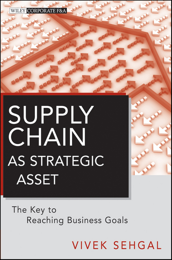 Vivek Sehgal Supply Chain as Strategic Asset. The Key to Reaching Business Goals georg baltes new perspectives on supply and distribution chain financing case studies from china and europe