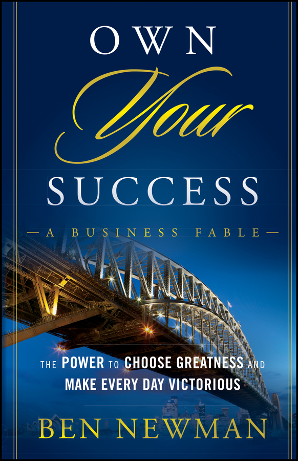 Ben Newman Own YOUR Success. The Power to Choose Greatness and Make Every Day Victorious aaron hill the circle blueprint decoding the conscious and unconscious factors that determine your success