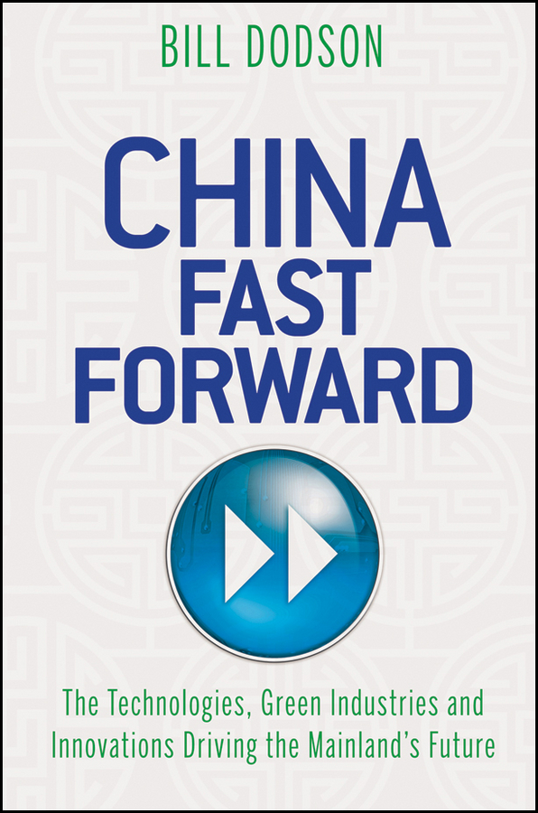 Bill Dodson China Fast Forward. The Technologies, Green Industries and Innovations Driving the Mainland's Future