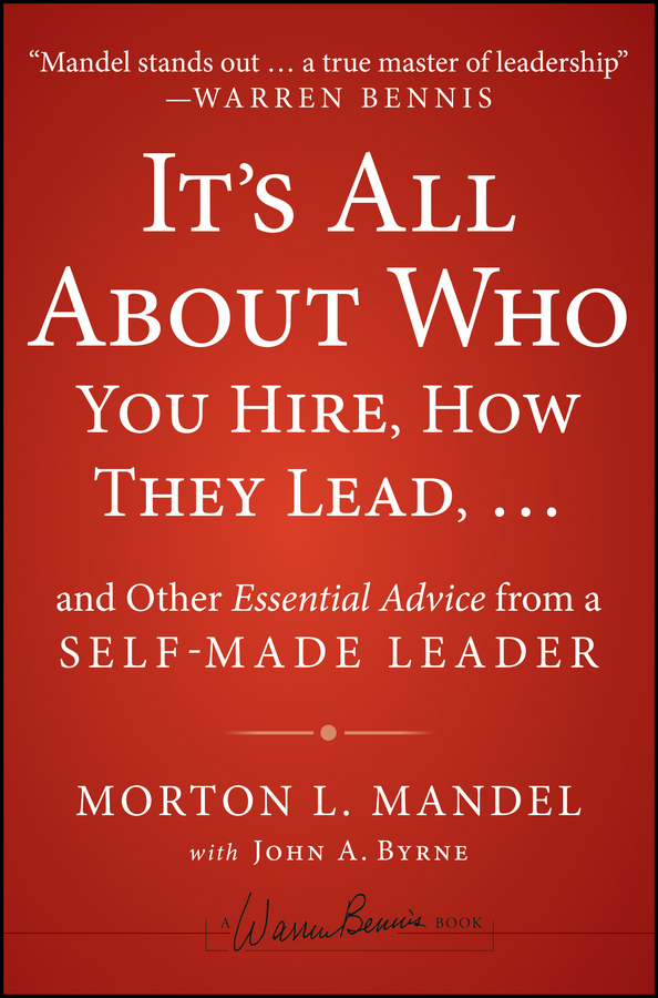 Morton Mandel It's All About Who You Hire, How They Lead...and Other Essential Advice from a Self-Made Leader joe tye all hands on deck 8 essential lessons for building a culture of ownership