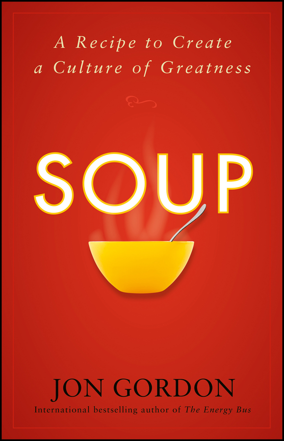 Jon Gordon Soup. A Recipe to Create a Culture of Greatness jon gordon the no complaining rule positive ways to deal with negativity at work