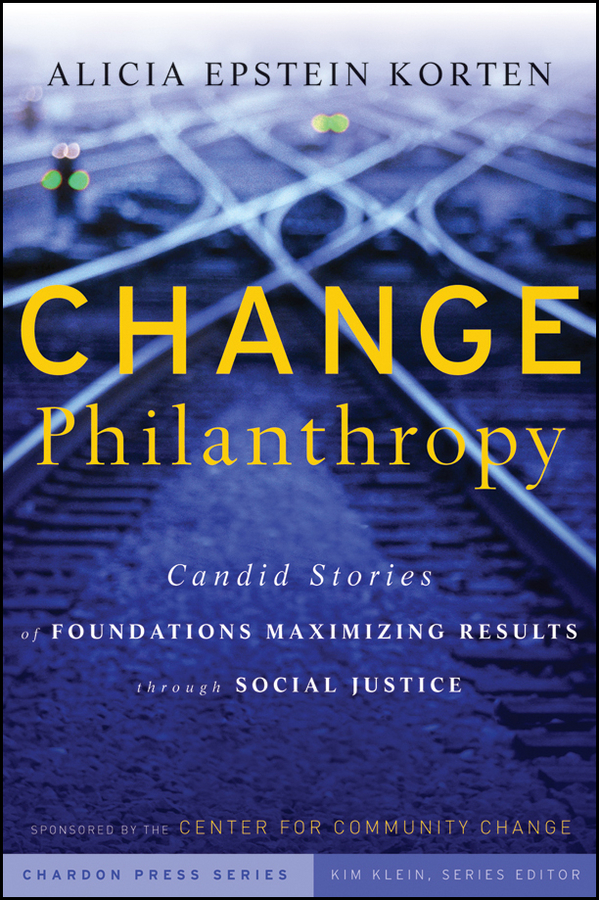 Kim Klein Change Philanthropy. Candid Stories of Foundations Maximizing Results through Social Justice pragmatism and justice