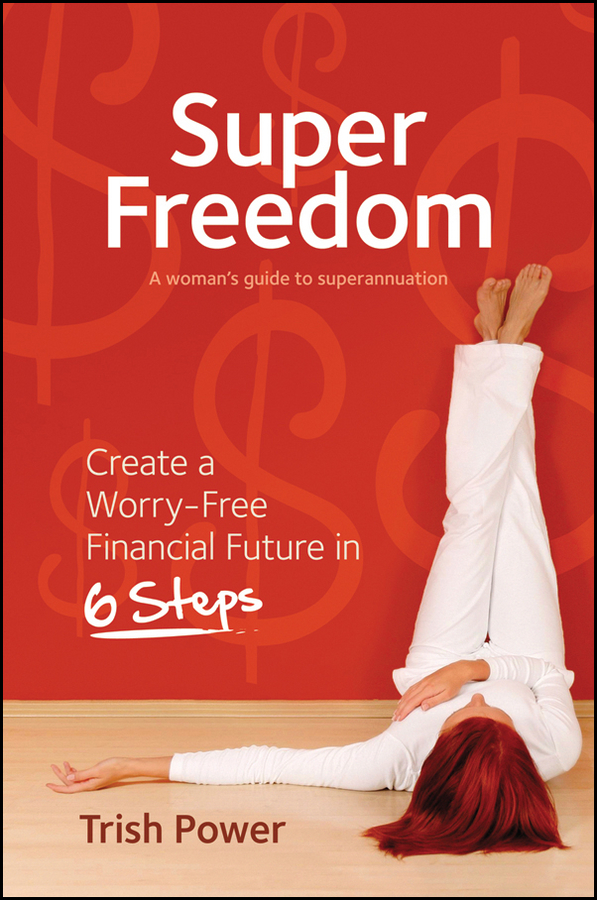 Trish Power Super Freedom. Create a Worry-Free Financial Future in 6 Steps trish power super freedom create a worry free financial future in 6 steps