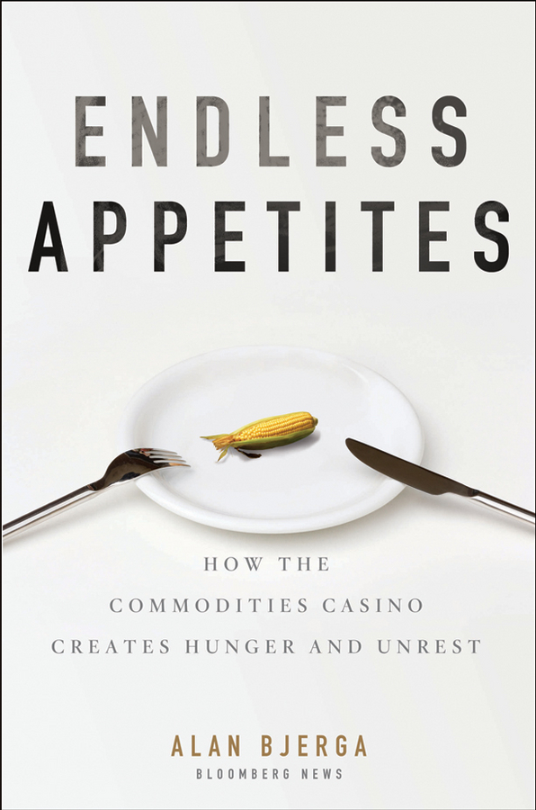 Alan Bjerga Endless Appetites. How the Commodities Casino Creates Hunger and Unrest joanna blythman the food our children eat how to get children to like good food