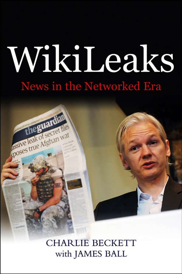 James Ball WikiLeaks. News in the Networked Era scotton james f the world news prism challenges of digital communication