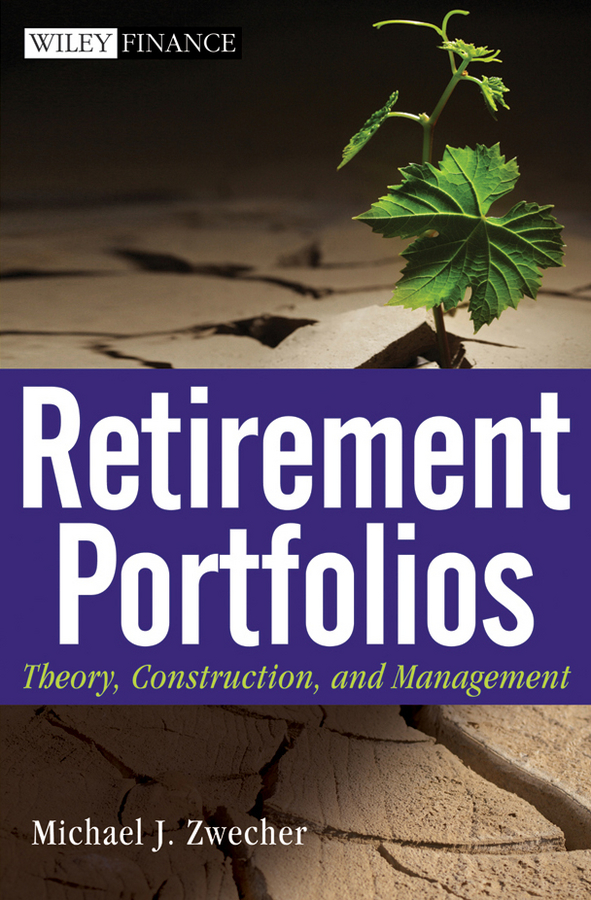 Michael Zwecher J. Retirement Portfolios. Theory, Construction and Management michael zwecher j retirement portfolios theory construction and management