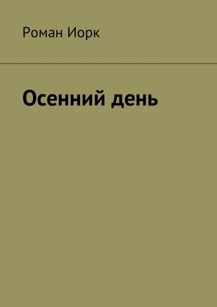 Роман Иорк Осенний день это как день посреди ночи
